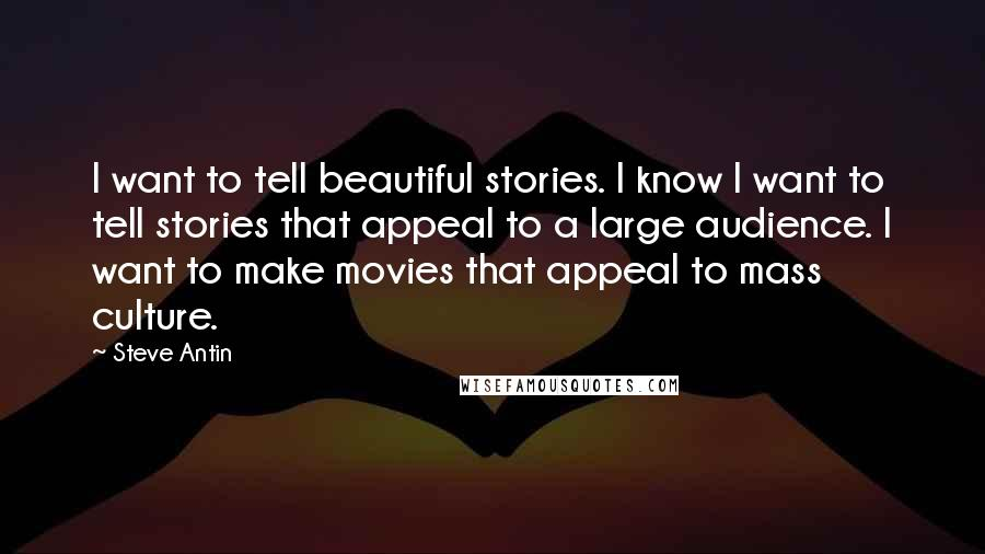 Steve Antin quotes: I want to tell beautiful stories. I know I want to tell stories that appeal to a large audience. I want to make movies that appeal to mass culture.