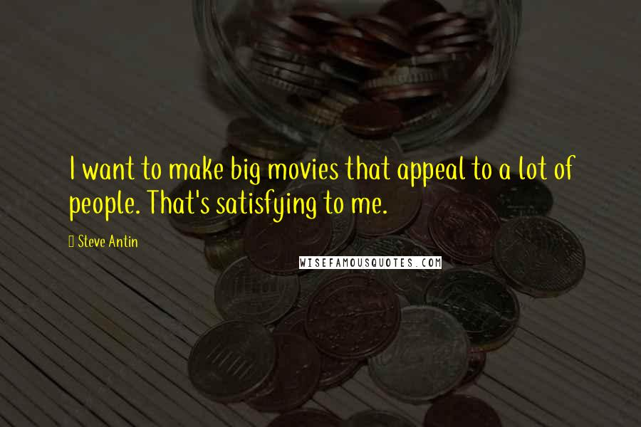 Steve Antin quotes: I want to make big movies that appeal to a lot of people. That's satisfying to me.