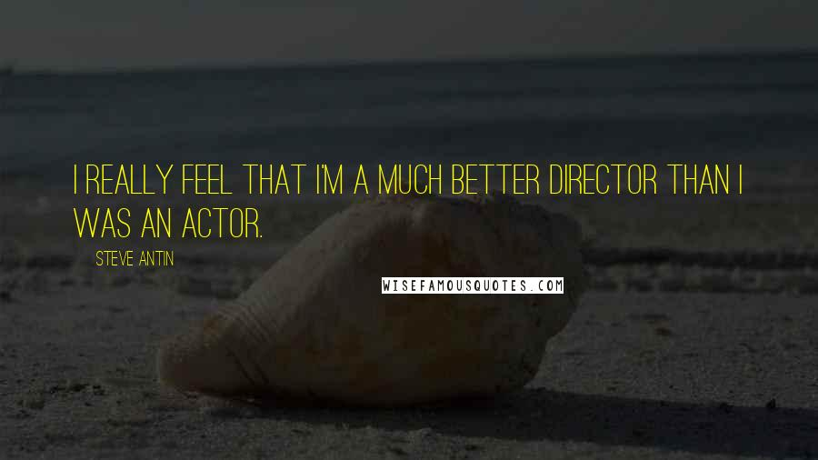 Steve Antin quotes: I really feel that I'm a much better director than I was an actor.