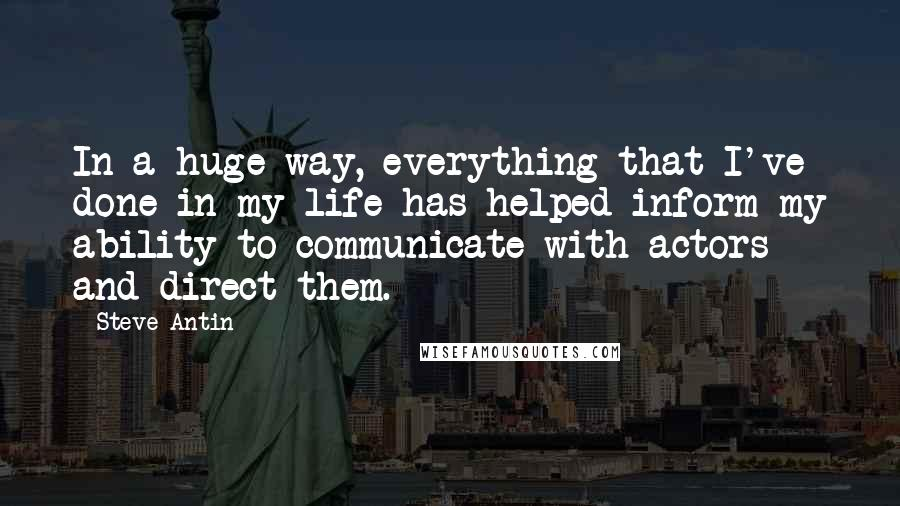 Steve Antin quotes: In a huge way, everything that I've done in my life has helped inform my ability to communicate with actors and direct them.