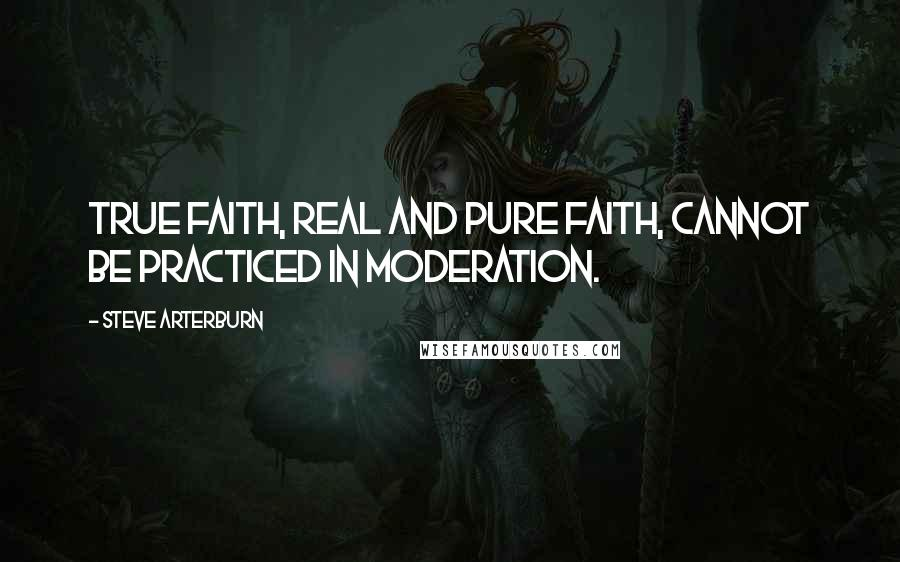 Steve Arterburn quotes: True faith, real and pure faith, cannot be practiced in moderation.