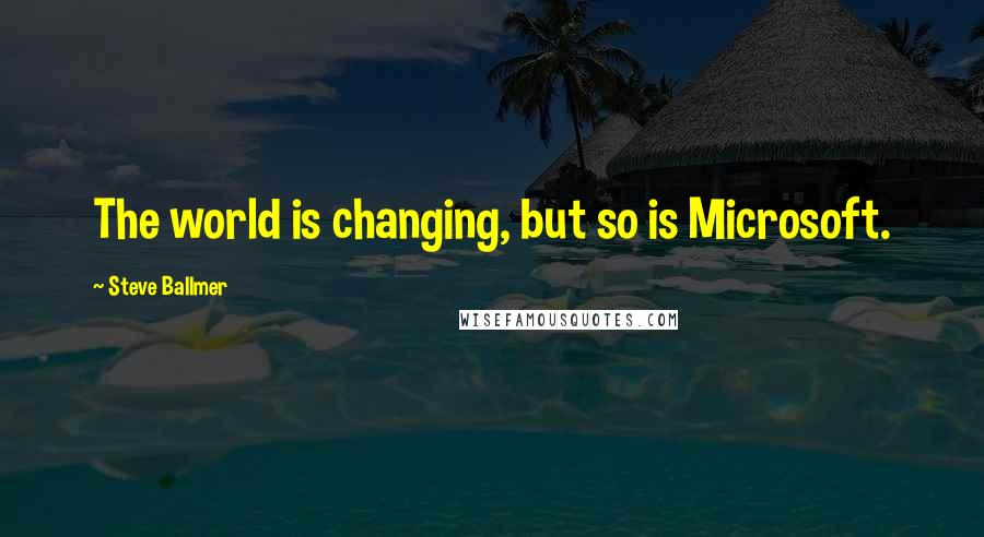 Steve Ballmer quotes: The world is changing, but so is Microsoft.