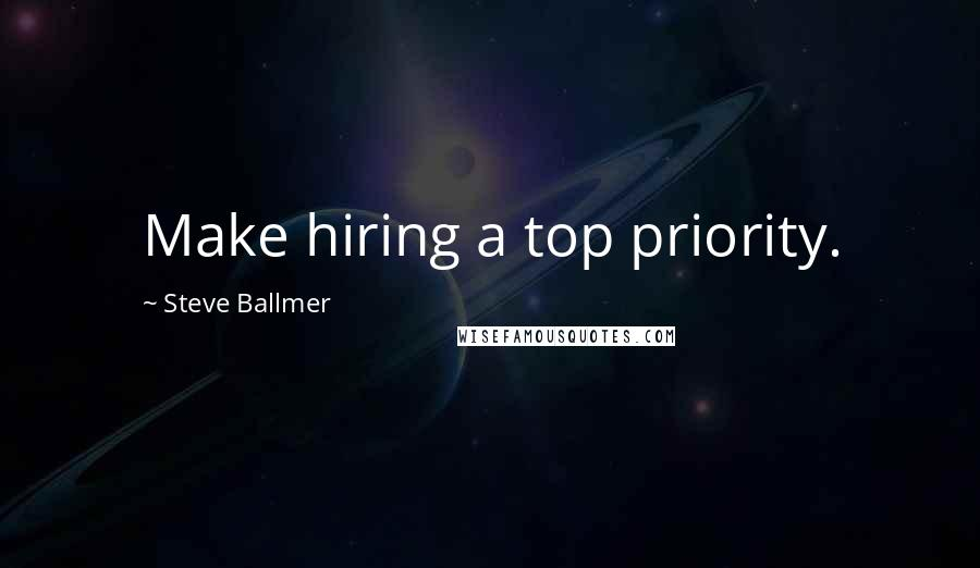 Steve Ballmer quotes: Make hiring a top priority.