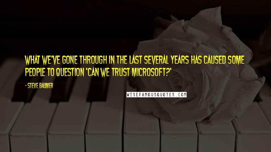 Steve Ballmer quotes: What we've gone through in the last several years has caused some people to question 'Can we trust Microsoft?'