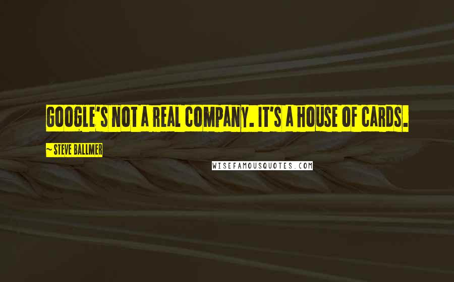 Steve Ballmer quotes: Google's not a real company. It's a house of cards.