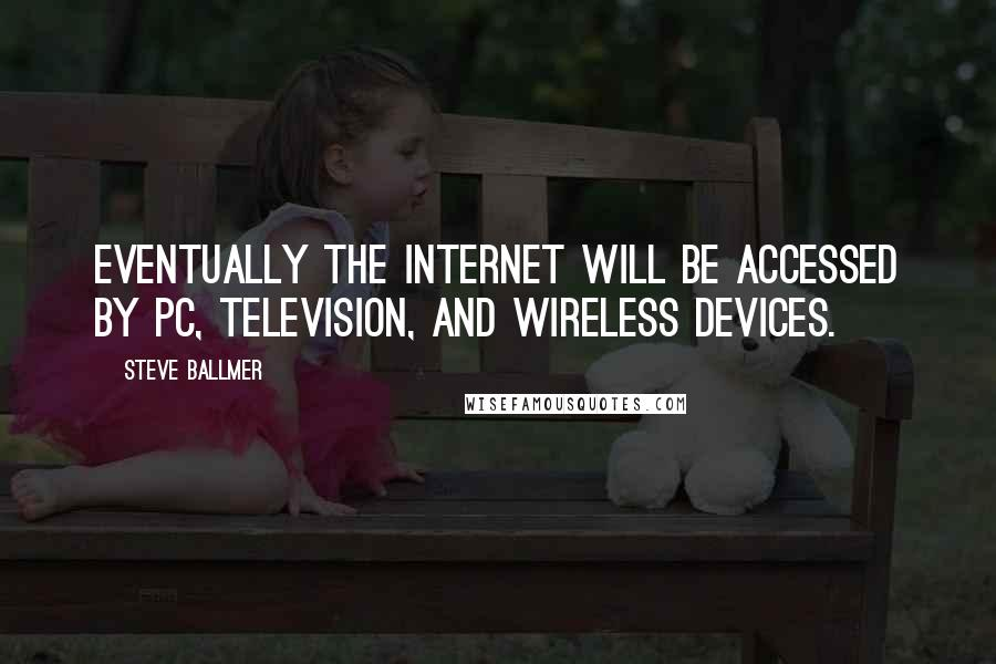 Steve Ballmer quotes: Eventually the Internet will be accessed by PC, television, and wireless devices.