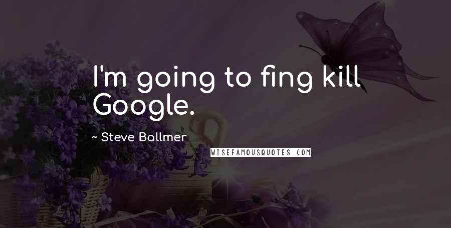 Steve Ballmer quotes: I'm going to fing kill Google.