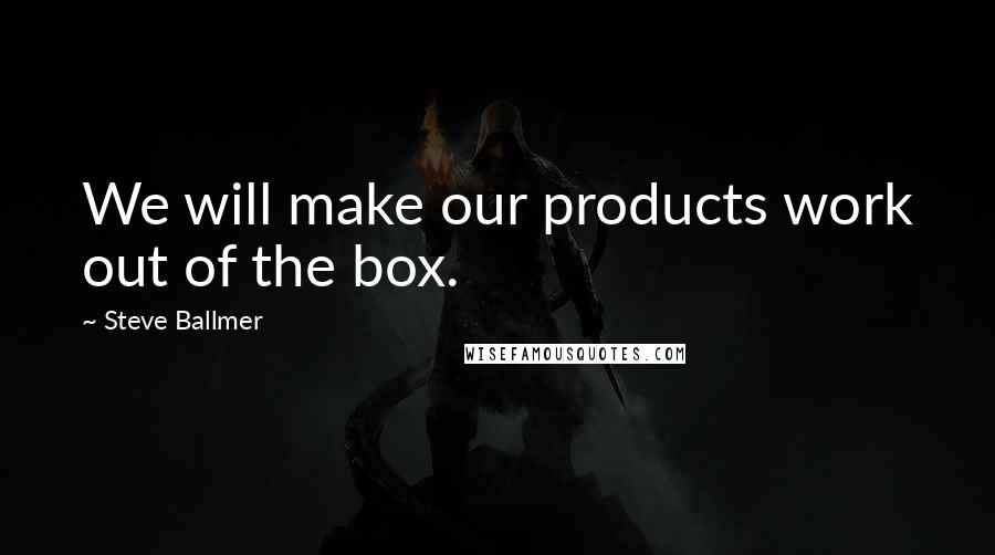 Steve Ballmer quotes: We will make our products work out of the box.
