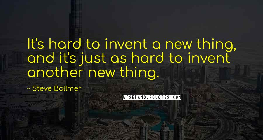 Steve Ballmer quotes: It's hard to invent a new thing, and it's just as hard to invent another new thing.