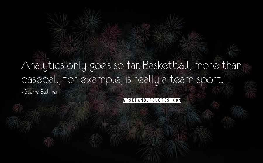 Steve Ballmer quotes: Analytics only goes so far. Basketball, more than baseball, for example, is really a team sport.