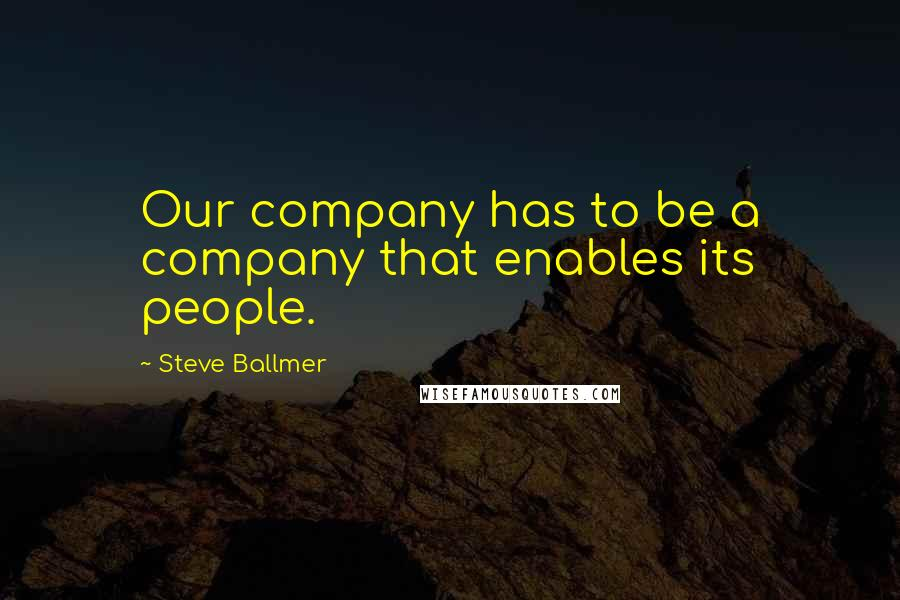 Steve Ballmer quotes: Our company has to be a company that enables its people.