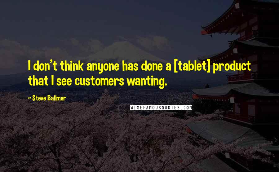 Steve Ballmer quotes: I don't think anyone has done a [tablet] product that I see customers wanting.