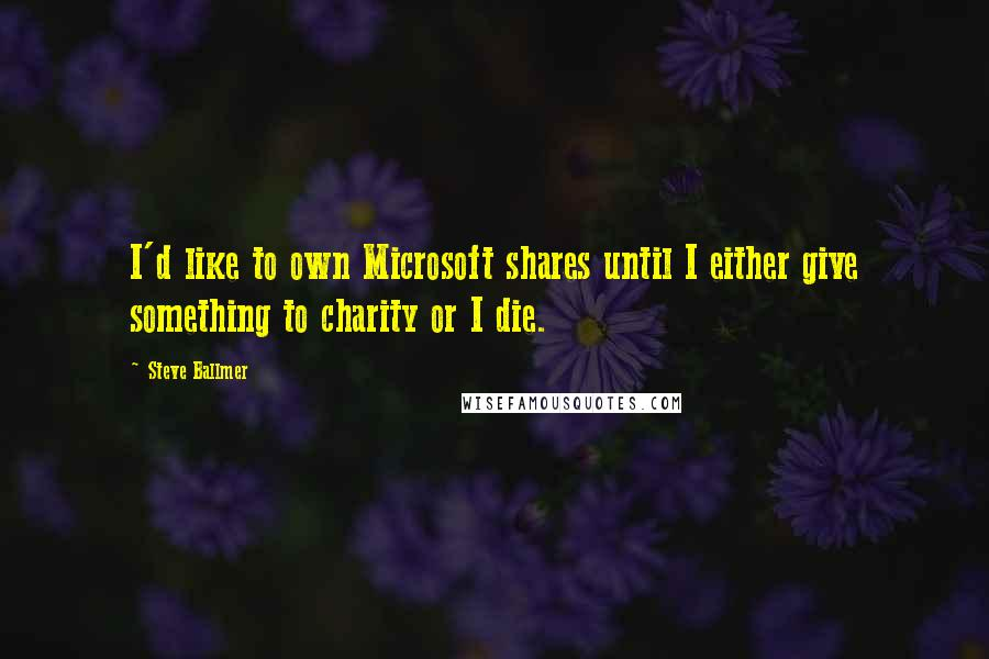Steve Ballmer quotes: I'd like to own Microsoft shares until I either give something to charity or I die.