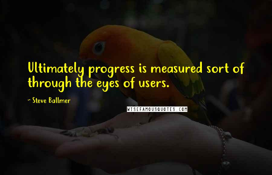 Steve Ballmer quotes: Ultimately progress is measured sort of through the eyes of users.