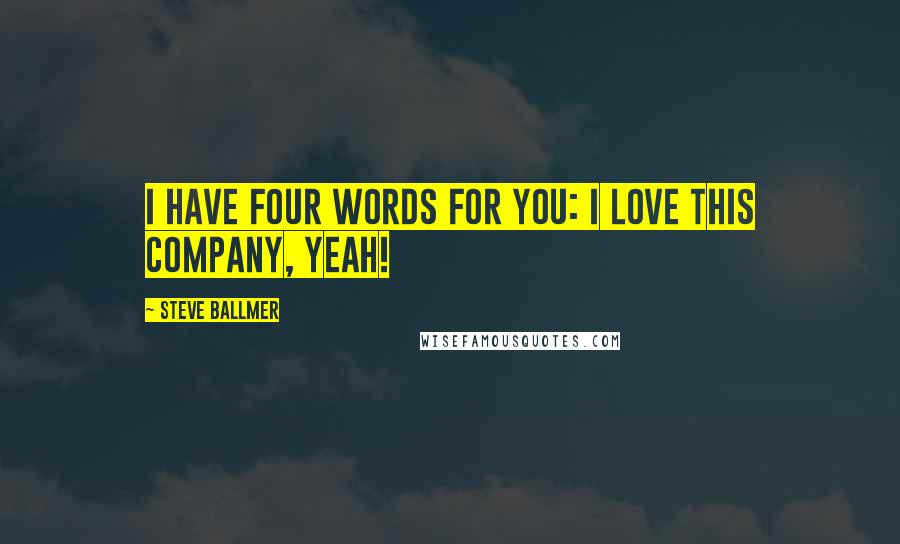 Steve Ballmer quotes: I have four words for you: I love this company, yeah!