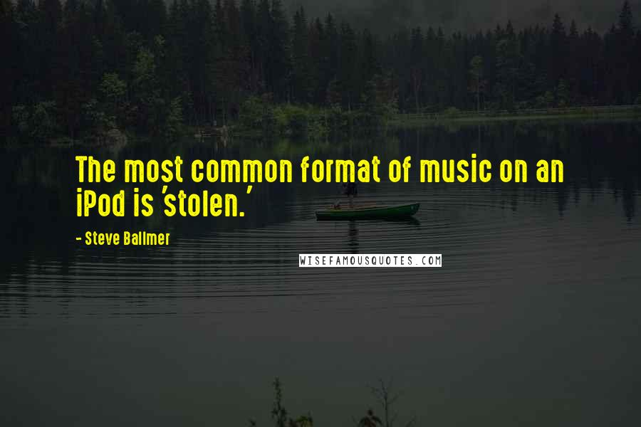 Steve Ballmer quotes: The most common format of music on an iPod is 'stolen.'