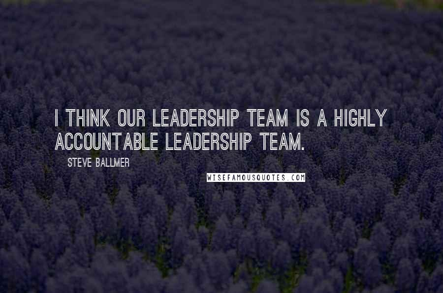 Steve Ballmer quotes: I think our leadership team is a highly accountable leadership team.