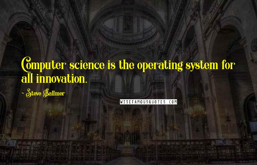 Steve Ballmer quotes: Computer science is the operating system for all innovation.