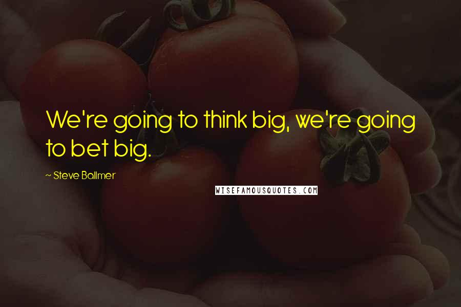 Steve Ballmer quotes: We're going to think big, we're going to bet big.