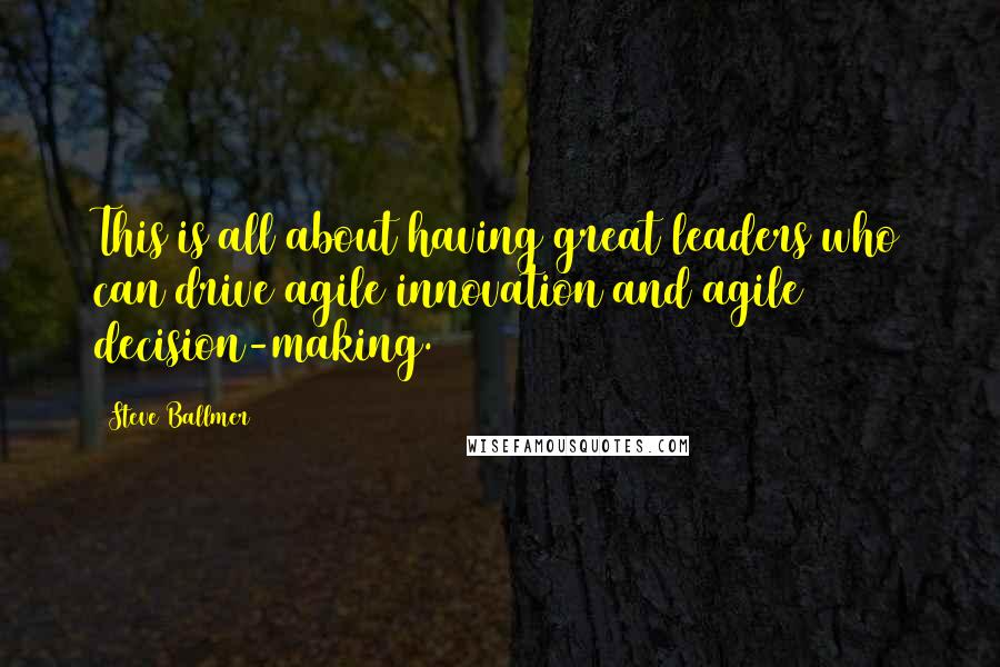 Steve Ballmer quotes: This is all about having great leaders who can drive agile innovation and agile decision-making.