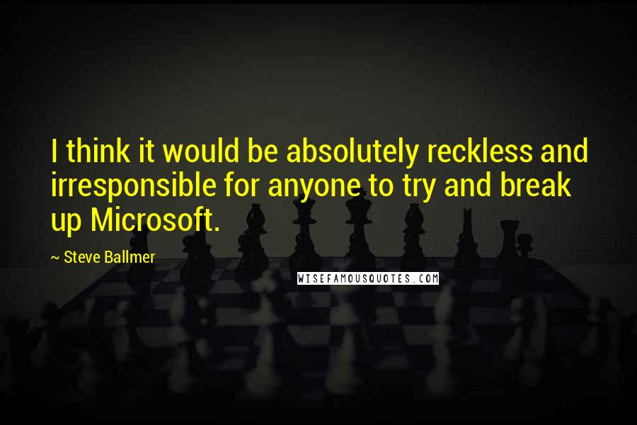 Steve Ballmer quotes: I think it would be absolutely reckless and irresponsible for anyone to try and break up Microsoft.