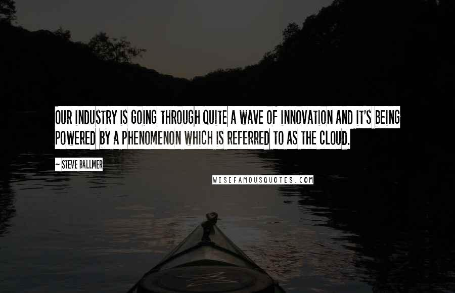Steve Ballmer quotes: Our industry is going through quite a wave of innovation and it's being powered by a phenomenon which is referred to as the cloud.