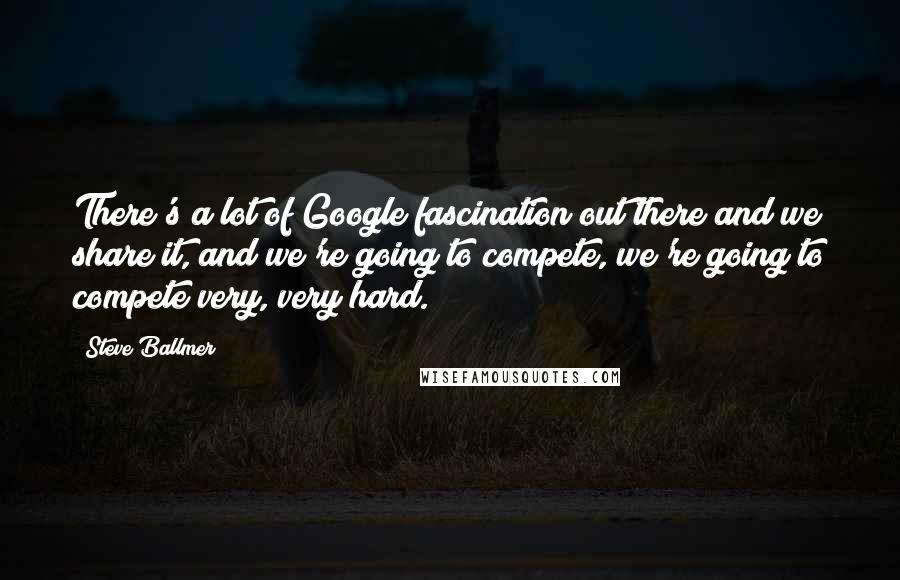 Steve Ballmer quotes: There's a lot of Google fascination out there and we share it, and we're going to compete, we're going to compete very, very hard.