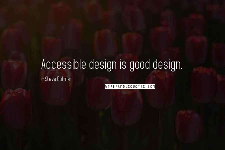Steve Ballmer quotes: Accessible design is good design.