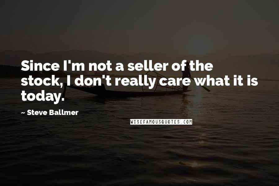 Steve Ballmer quotes: Since I'm not a seller of the stock, I don't really care what it is today.