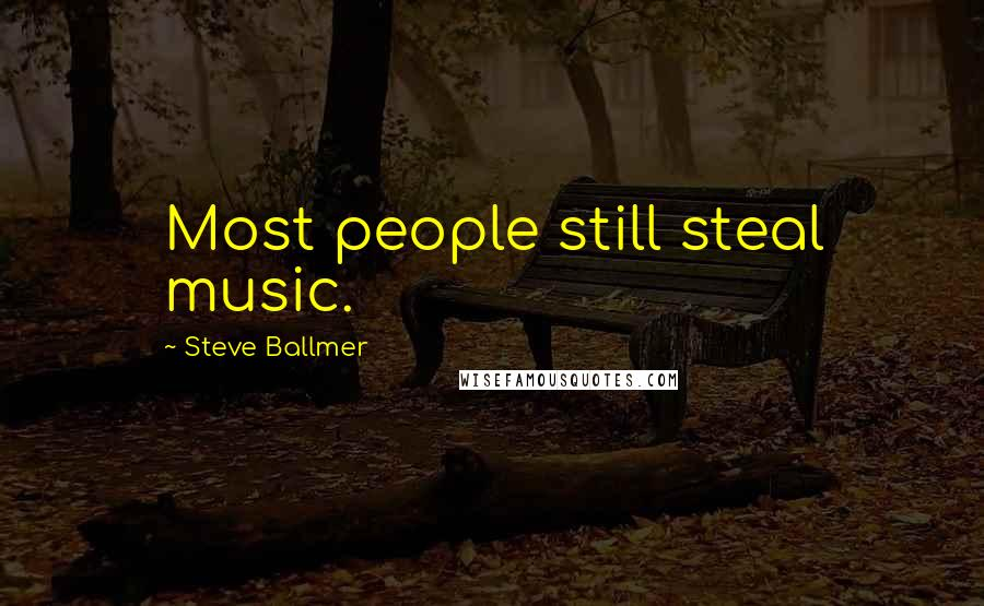 Steve Ballmer quotes: Most people still steal music.