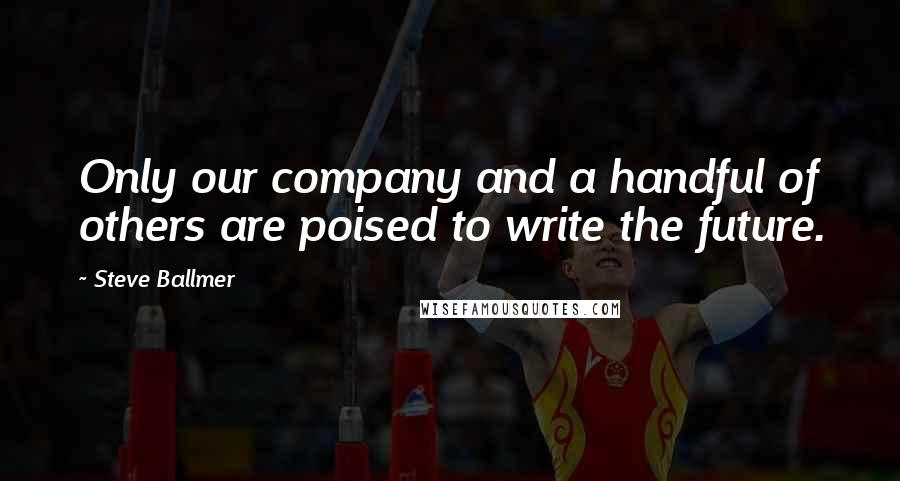Steve Ballmer quotes: Only our company and a handful of others are poised to write the future.