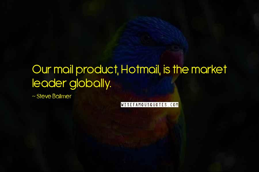 Steve Ballmer quotes: Our mail product, Hotmail, is the market leader globally.