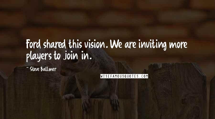 Steve Ballmer quotes: Ford shared this vision. We are inviting more players to join in.
