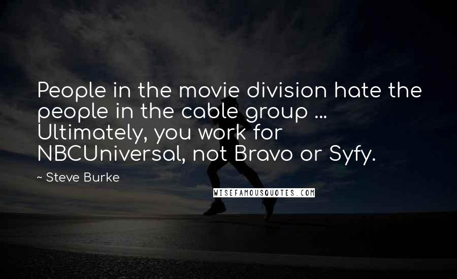 Steve Burke quotes: People in the movie division hate the people in the cable group ... Ultimately, you work for NBCUniversal, not Bravo or Syfy.