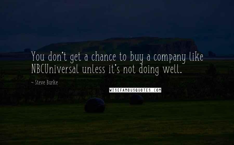 Steve Burke quotes: You don't get a chance to buy a company like NBCUniversal unless it's not doing well.
