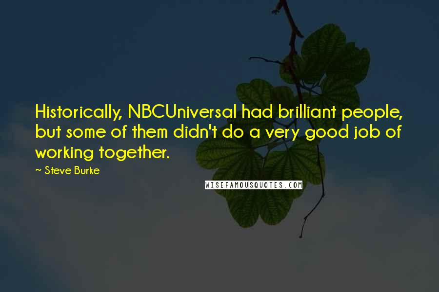 Steve Burke quotes: Historically, NBCUniversal had brilliant people, but some of them didn't do a very good job of working together.