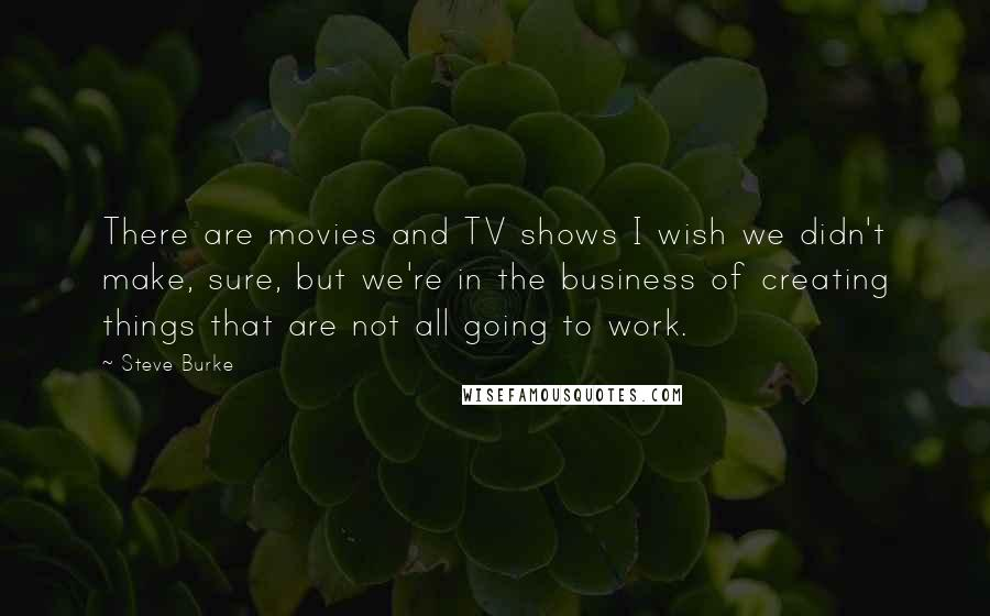 Steve Burke quotes: There are movies and TV shows I wish we didn't make, sure, but we're in the business of creating things that are not all going to work.