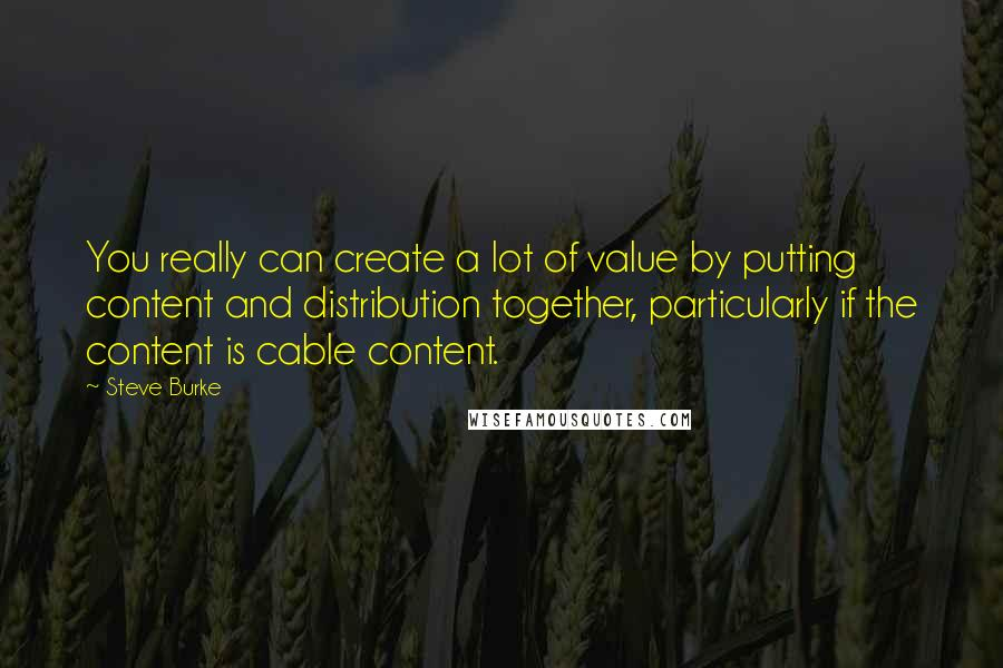 Steve Burke quotes: You really can create a lot of value by putting content and distribution together, particularly if the content is cable content.