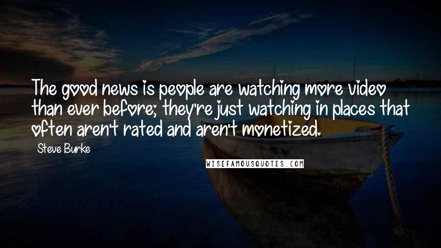 Steve Burke quotes: The good news is people are watching more video than ever before; they're just watching in places that often aren't rated and aren't monetized.