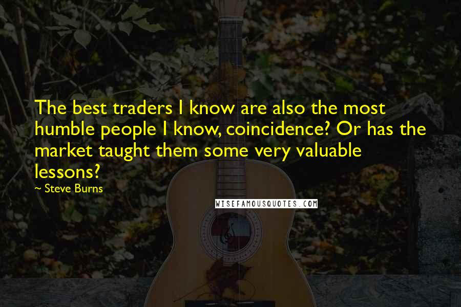 Steve Burns quotes: The best traders I know are also the most humble people I know, coincidence? Or has the market taught them some very valuable lessons?