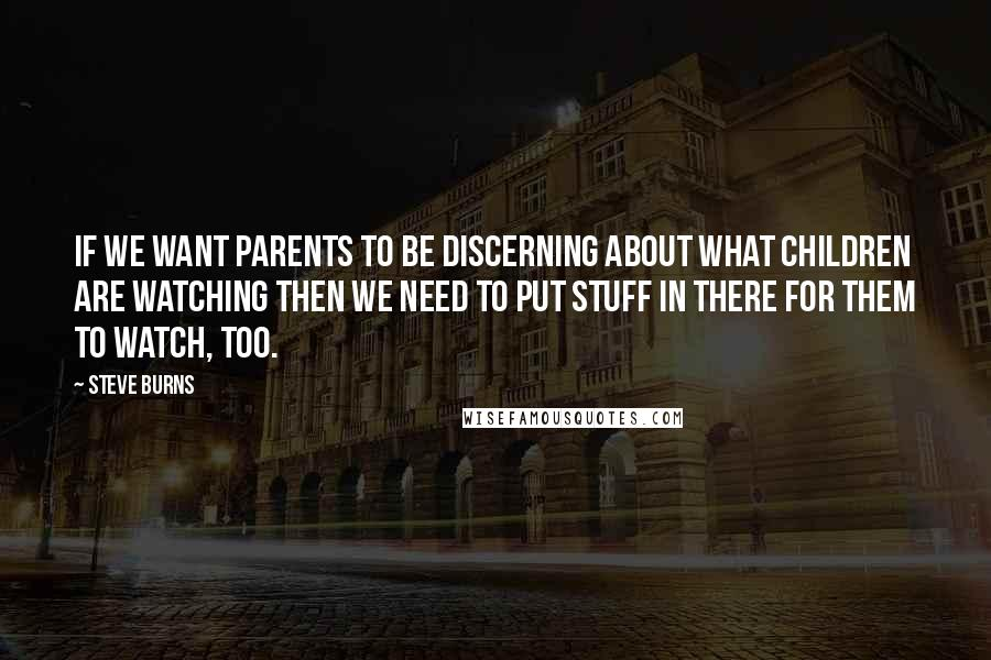 Steve Burns quotes: If we want parents to be discerning about what children are watching then we need to put stuff in there for them to watch, too.