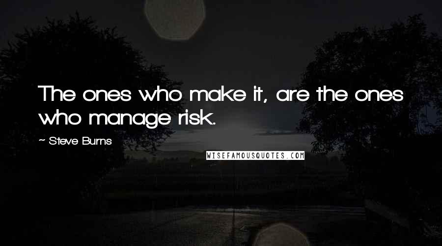 Steve Burns quotes: The ones who make it, are the ones who manage risk.