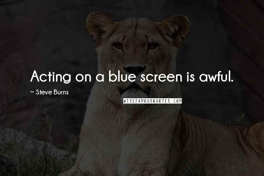 Steve Burns quotes: Acting on a blue screen is awful.