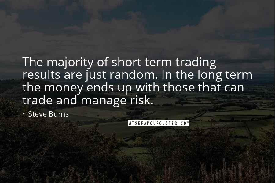Steve Burns quotes: The majority of short term trading results are just random. In the long term the money ends up with those that can trade and manage risk.