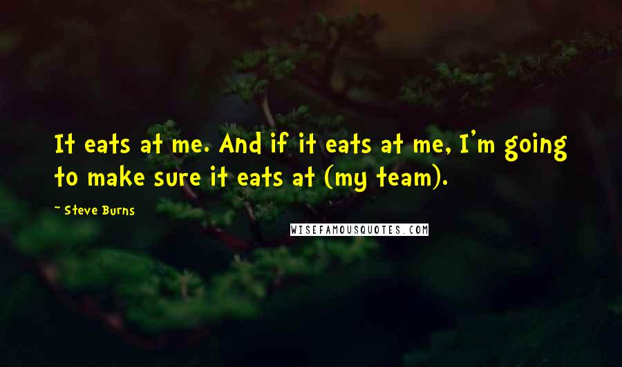 Steve Burns quotes: It eats at me. And if it eats at me, I'm going to make sure it eats at (my team).