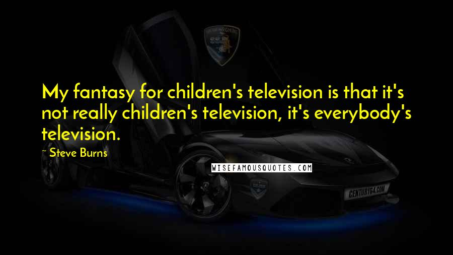 Steve Burns quotes: My fantasy for children's television is that it's not really children's television, it's everybody's television.