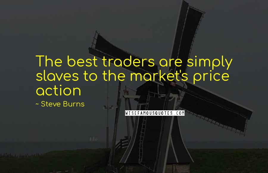 Steve Burns quotes: The best traders are simply slaves to the market's price action