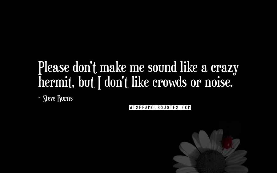 Steve Burns quotes: Please don't make me sound like a crazy hermit, but I don't like crowds or noise.