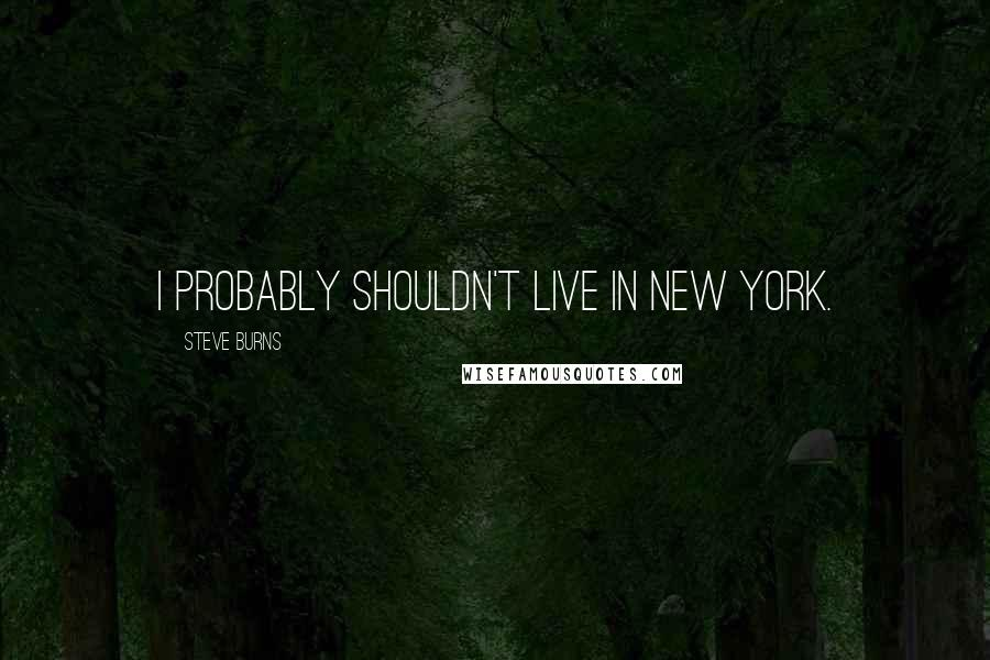 Steve Burns quotes: I probably shouldn't live in New York.
