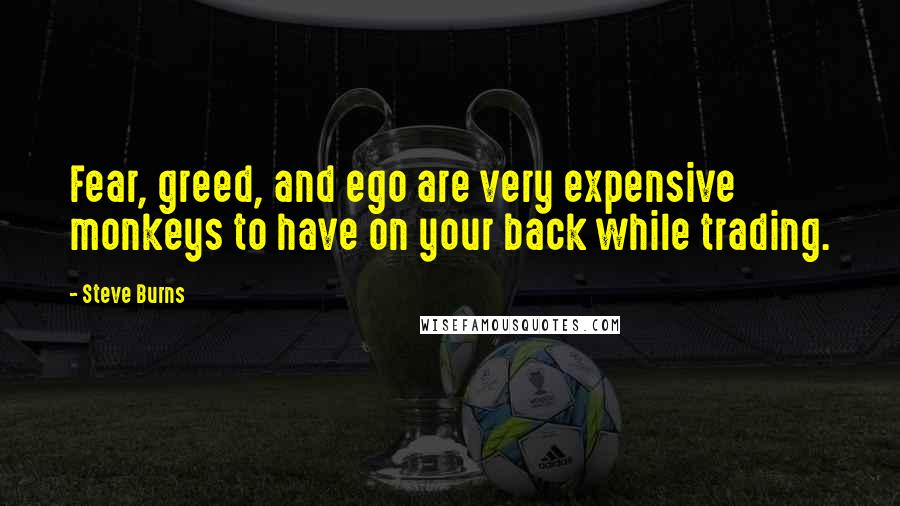 Steve Burns quotes: Fear, greed, and ego are very expensive monkeys to have on your back while trading.